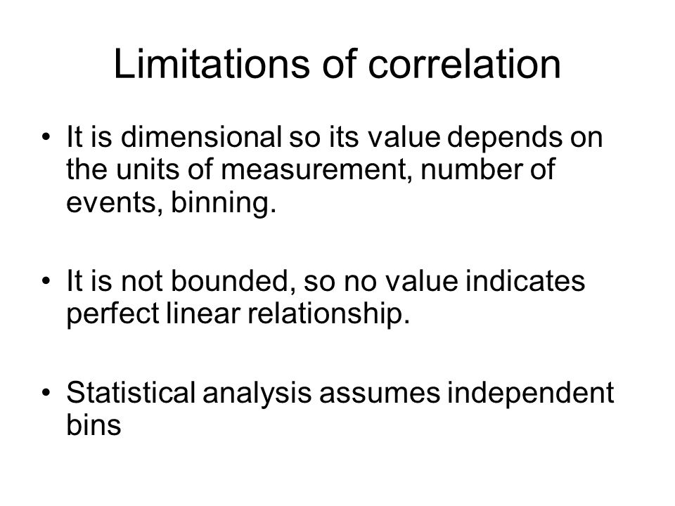 Limitations of correlation It is dimensional so its value depends on the units of measurement, number of events, binning.