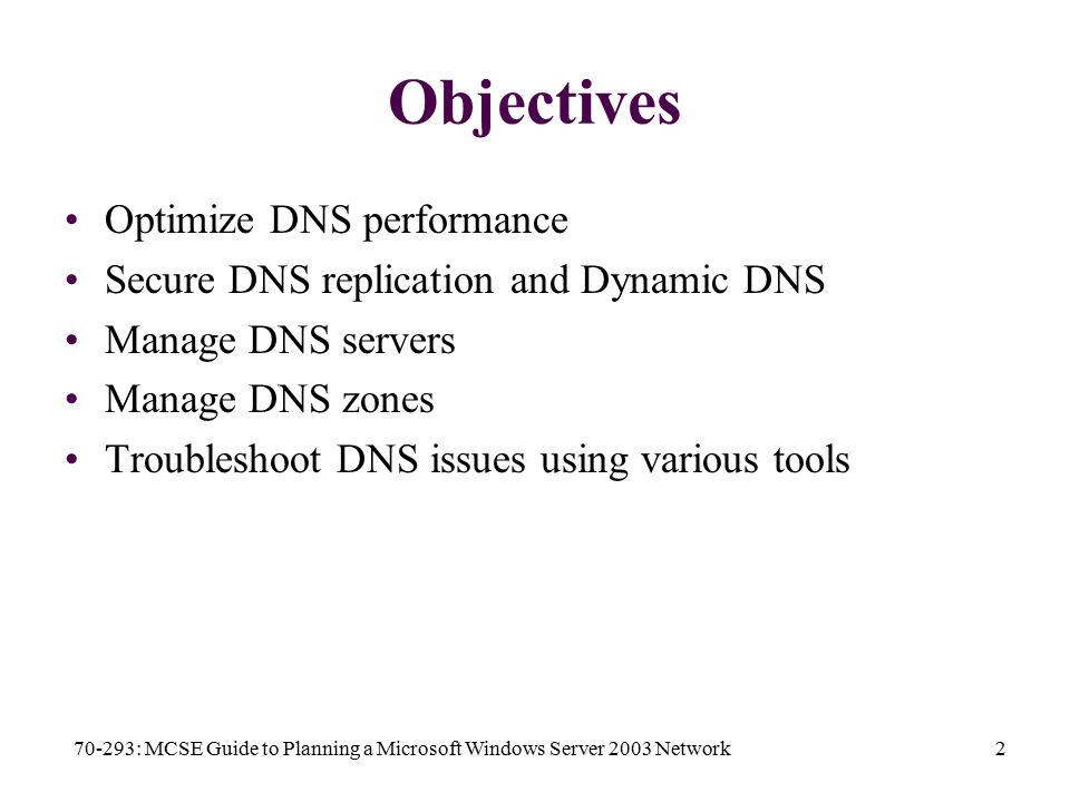 70-293: MCSE Guide to Planning a Microsoft Windows Server 2003 Network2 Objectives Optimize DNS performance Secure DNS replication and Dynamic DNS Manage DNS servers Manage DNS zones Troubleshoot DNS issues using various tools