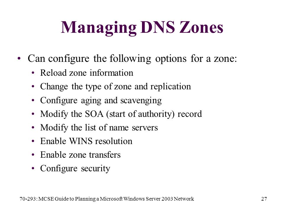 70-293: MCSE Guide to Planning a Microsoft Windows Server 2003 Network27 Managing DNS Zones Can configure the following options for a zone: Reload zone information Change the type of zone and replication Configure aging and scavenging Modify the SOA (start of authority) record Modify the list of name servers Enable WINS resolution Enable zone transfers Configure security