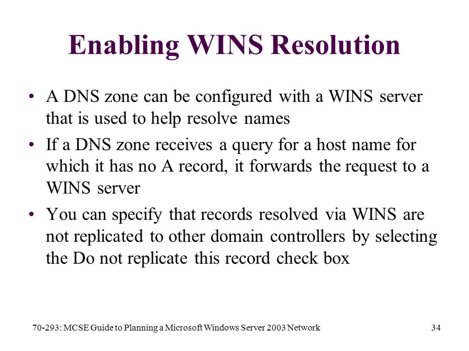 70-293: MCSE Guide to Planning a Microsoft Windows Server 2003 Network34 Enabling WINS Resolution A DNS zone can be configured with a WINS server that is used to help resolve names If a DNS zone receives a query for a host name for which it has no A record, it forwards the request to a WINS server You can specify that records resolved via WINS are not replicated to other domain controllers by selecting the Do not replicate this record check box