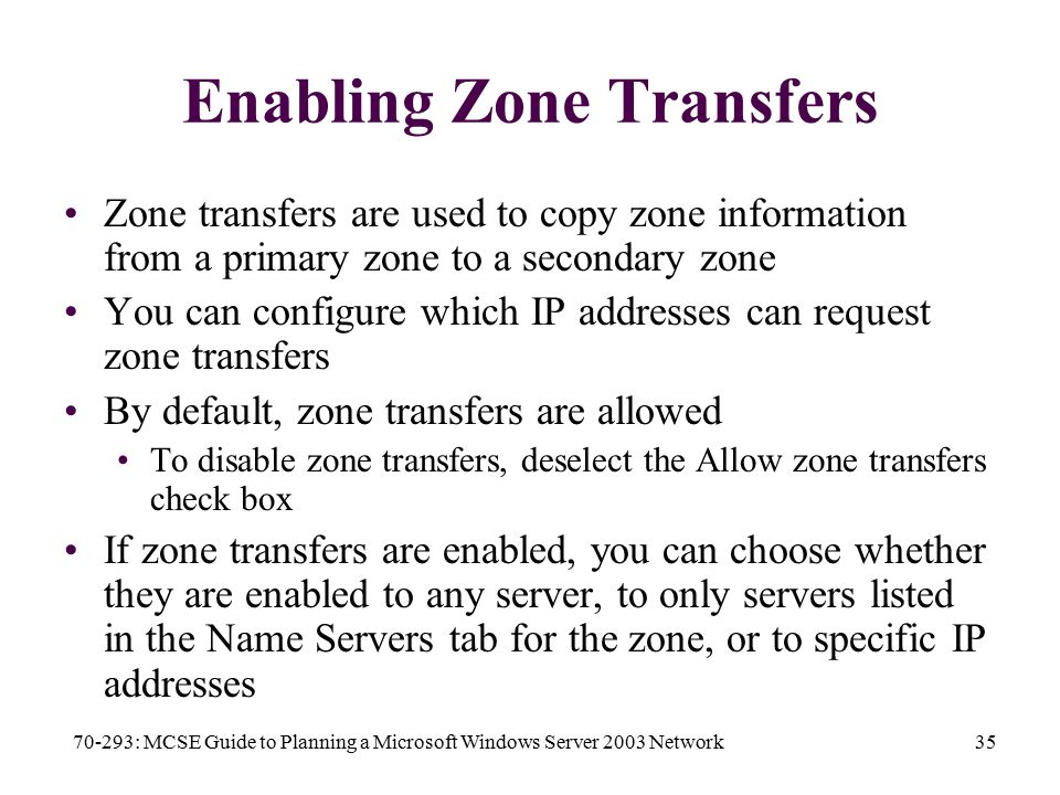 70-293: MCSE Guide to Planning a Microsoft Windows Server 2003 Network35 Enabling Zone Transfers Zone transfers are used to copy zone information from a primary zone to a secondary zone You can configure which IP addresses can request zone transfers By default, zone transfers are allowed To disable zone transfers, deselect the Allow zone transfers check box If zone transfers are enabled, you can choose whether they are enabled to any server, to only servers listed in the Name Servers tab for the zone, or to specific IP addresses