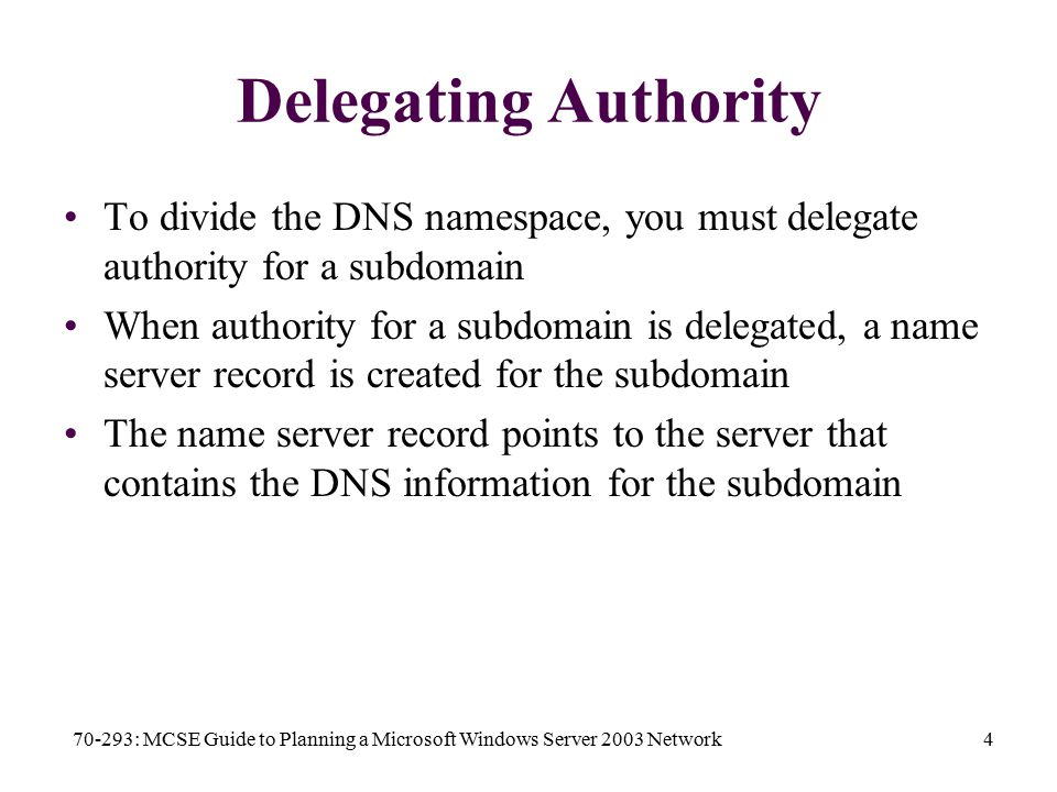 70-293: MCSE Guide to Planning a Microsoft Windows Server 2003 Network4 Delegating Authority To divide the DNS namespace, you must delegate authority for a subdomain When authority for a subdomain is delegated, a name server record is created for the subdomain The name server record points to the server that contains the DNS information for the subdomain