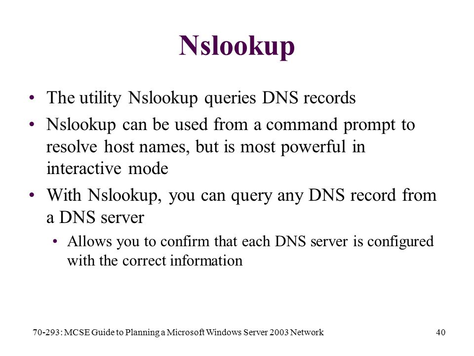 70-293: MCSE Guide to Planning a Microsoft Windows Server 2003 Network40 Nslookup The utility Nslookup queries DNS records Nslookup can be used from a command prompt to resolve host names, but is most powerful in interactive mode With Nslookup, you can query any DNS record from a DNS server Allows you to confirm that each DNS server is configured with the correct information