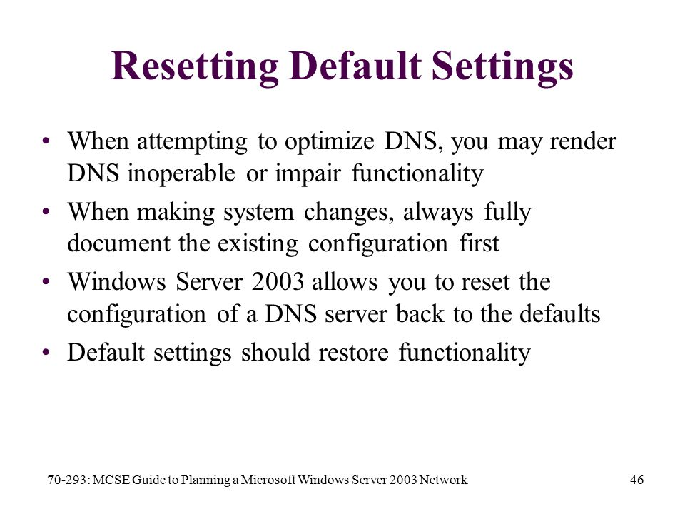 70-293: MCSE Guide to Planning a Microsoft Windows Server 2003 Network46 Resetting Default Settings When attempting to optimize DNS, you may render DNS inoperable or impair functionality When making system changes, always fully document the existing configuration first Windows Server 2003 allows you to reset the configuration of a DNS server back to the defaults Default settings should restore functionality