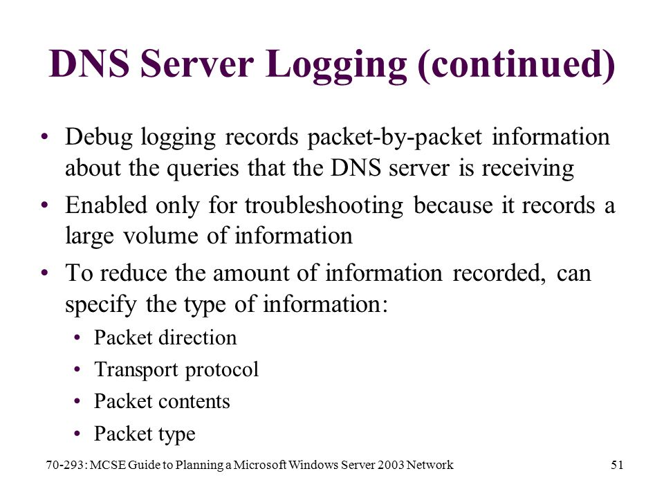 70-293: MCSE Guide to Planning a Microsoft Windows Server 2003 Network51 DNS Server Logging (continued) Debug logging records packet-by-packet information about the queries that the DNS server is receiving Enabled only for troubleshooting because it records a large volume of information To reduce the amount of information recorded, can specify the type of information: Packet direction Transport protocol Packet contents Packet type