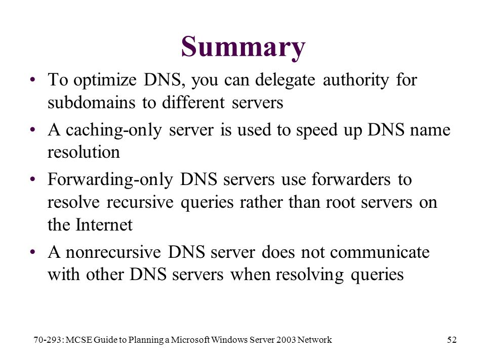 70-293: MCSE Guide to Planning a Microsoft Windows Server 2003 Network52 Summary To optimize DNS, you can delegate authority for subdomains to different servers A caching-only server is used to speed up DNS name resolution Forwarding-only DNS servers use forwarders to resolve recursive queries rather than root servers on the Internet A nonrecursive DNS server does not communicate with other DNS servers when resolving queries