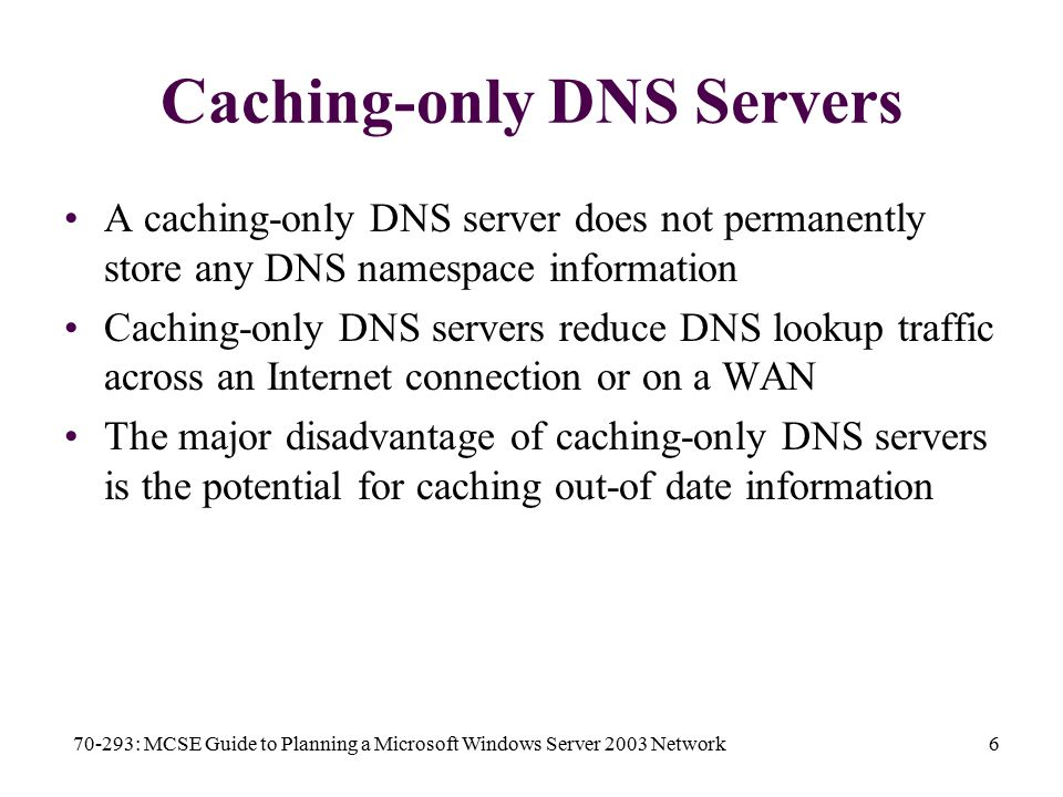 70-293: MCSE Guide to Planning a Microsoft Windows Server 2003 Network6 Caching-only DNS Servers A caching-only DNS server does not permanently store any DNS namespace information Caching-only DNS servers reduce DNS lookup traffic across an Internet connection or on a WAN The major disadvantage of caching-only DNS servers is the potential for caching out-of date information
