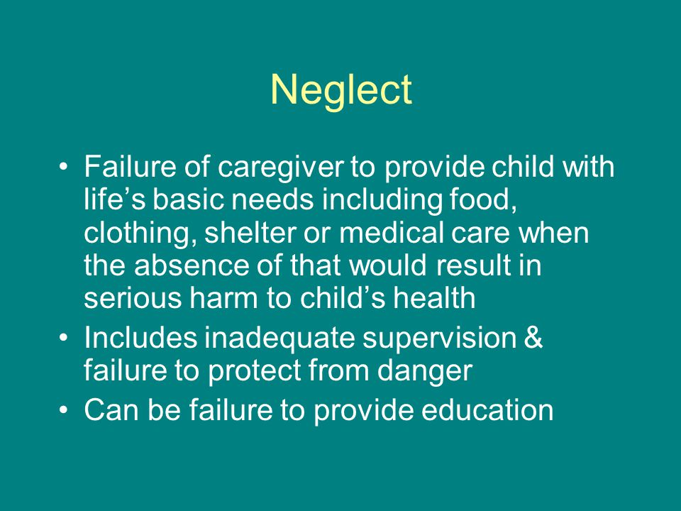 Neglect Failure of caregiver to provide child with life's basic needs including food, clothing, shelter or medical care when the absence of that would result in serious harm to child's health Includes inadequate supervision & failure to protect from danger Can be failure to provide education