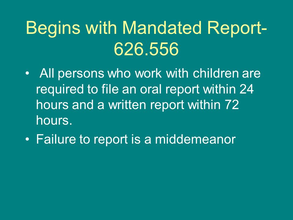 Begins with Mandated Report All persons who work with children are required to file an oral report within 24 hours and a written report within 72 hours.