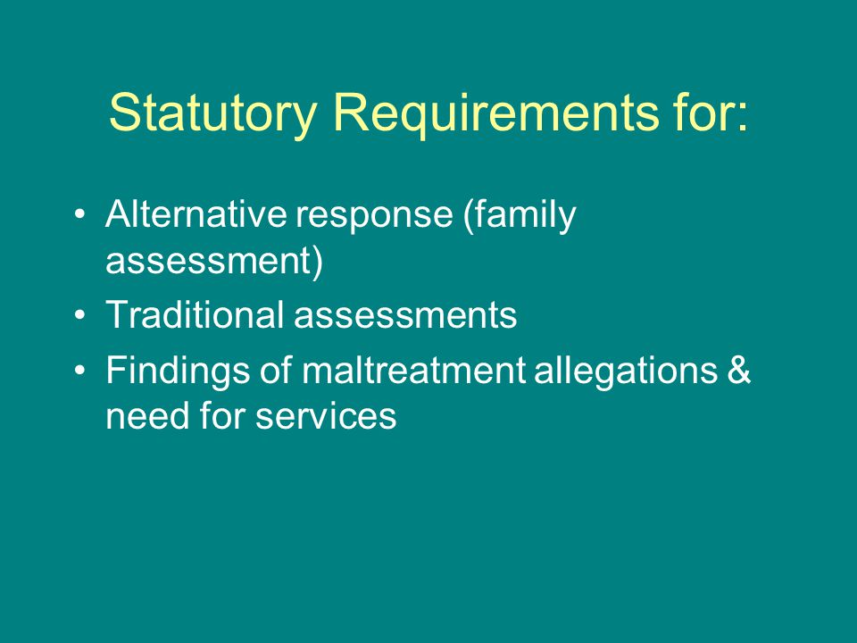 Statutory Requirements for: Alternative response (family assessment) Traditional assessments Findings of maltreatment allegations & need for services