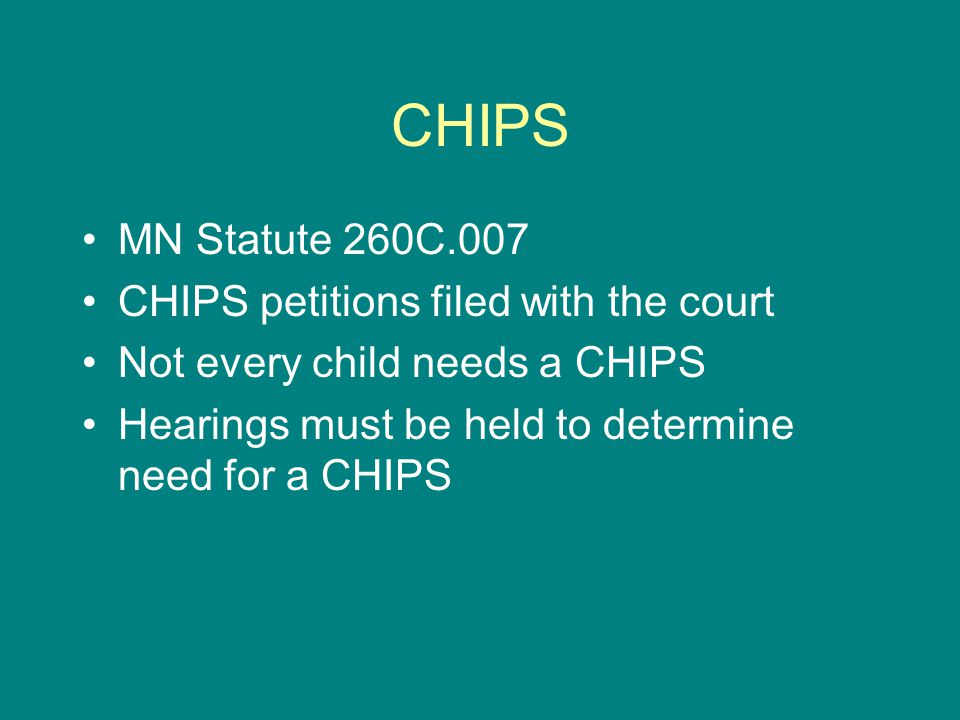 CHIPS MN Statute 260C.007 CHIPS petitions filed with the court Not every child needs a CHIPS Hearings must be held to determine need for a CHIPS