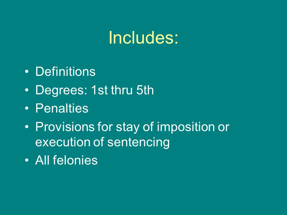 Includes: Definitions Degrees: 1st thru 5th Penalties Provisions for stay of imposition or execution of sentencing All felonies