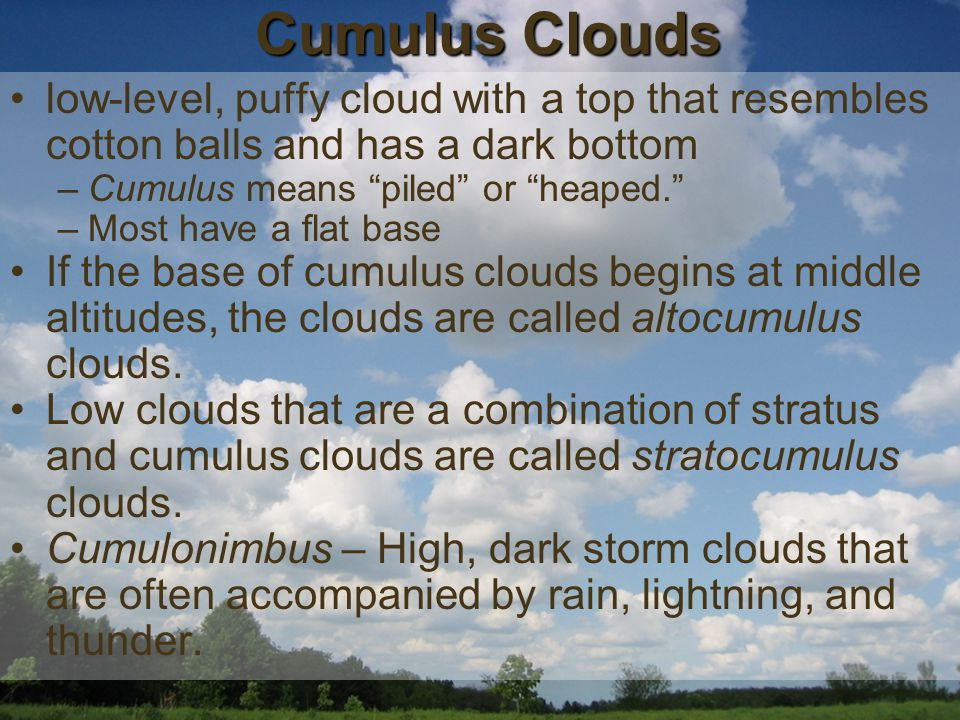 low-level, puffy cloud with a top that resembles cotton balls and has a dark bottom –Cumulus means piled or heaped. –Most have a flat base If the base of cumulus clouds begins at middle altitudes, the clouds are called altocumulus clouds.