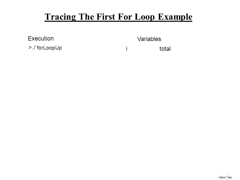 James Tam Tracing The First For Loop Example Execution >./ forLoopUp Variables i total