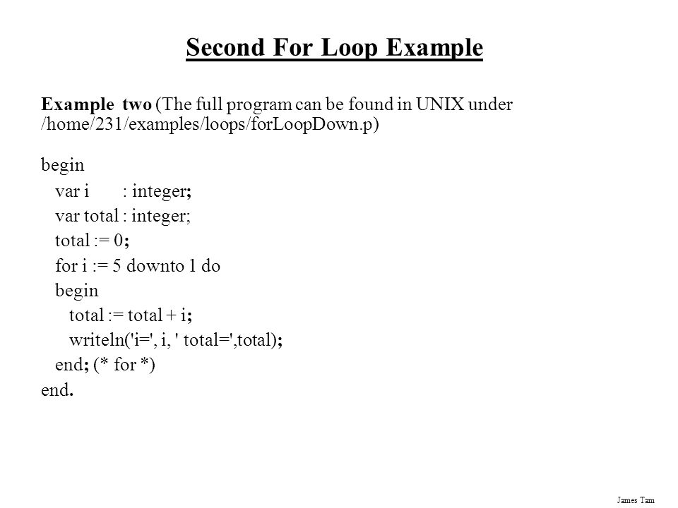James Tam Second For Loop Example Example two (The full program can be found in UNIX under /home/231/examples/loops/forLoopDown.p) begin var i : integer; var total : integer; total := 0; for i := 5 downto 1 do begin total := total + i; writeln( i= , i, total= ,total); end; (* for *) end.