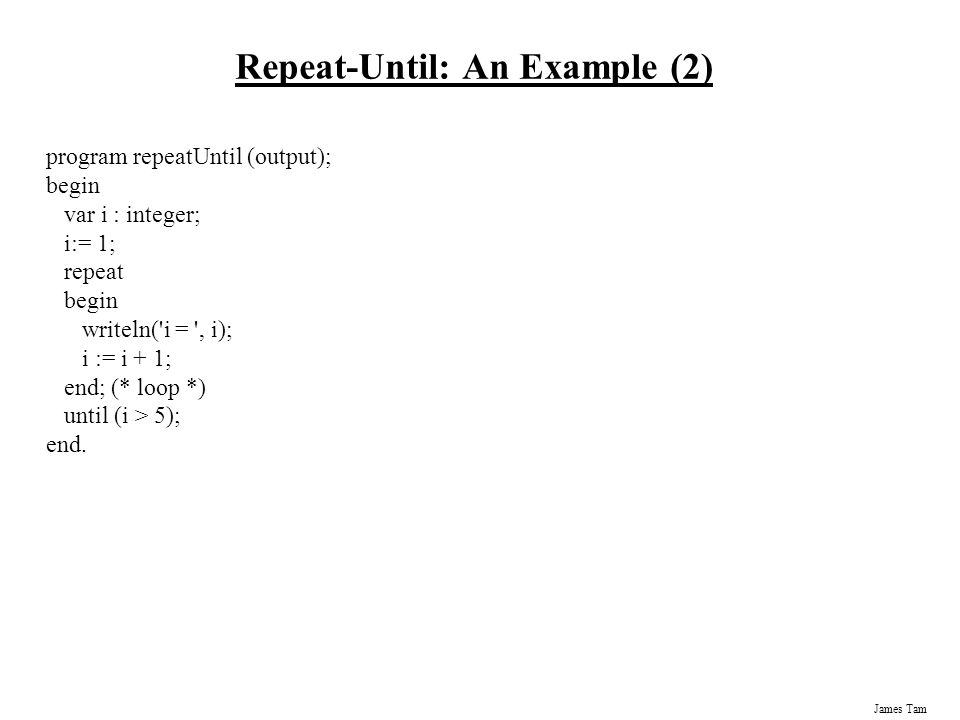 James Tam Repeat-Until: An Example (2) program repeatUntil (output); begin var i : integer; i:= 1; repeat begin writeln( i = , i); i := i + 1; end; (* loop *) until (i > 5); end.