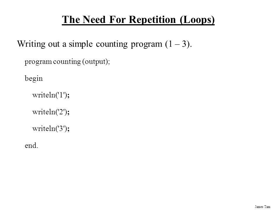 James Tam The Need For Repetition (Loops) Writing out a simple counting program (1 – 3).