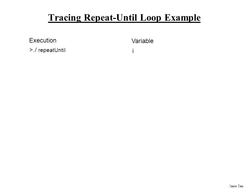 James Tam Tracing Repeat-Until Loop Example Execution >./ repeatUntil Variable i