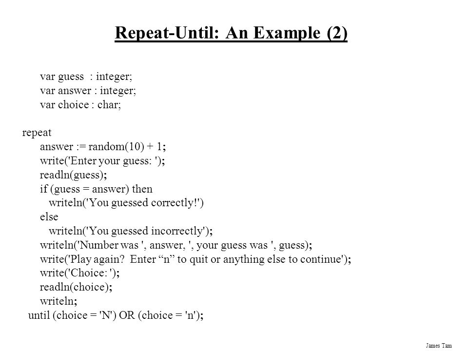 James Tam Repeat-Until: An Example (2) var guess : integer; var answer : integer; var choice : char; repeat answer := random(10) + 1; write( Enter your guess: ); readln(guess); if (guess = answer) then writeln( You guessed correctly! ) else writeln( You guessed incorrectly ); writeln( Number was , answer, , your guess was , guess); write( Play again.
