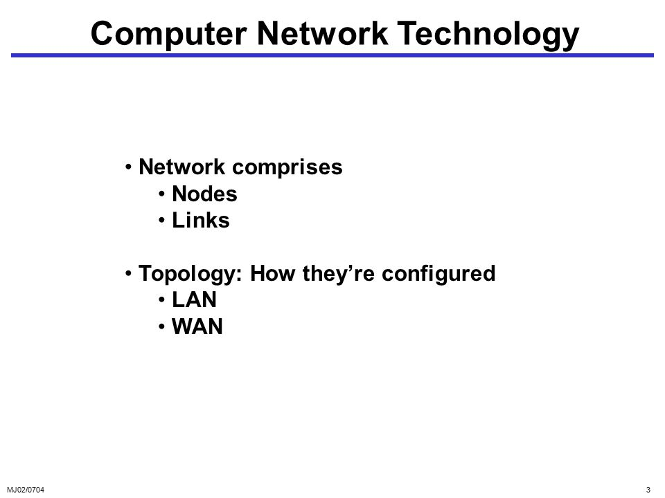 MJ02/07043 Computer Network Technology Network comprises Nodes Links Topology: How they're configured LAN WAN