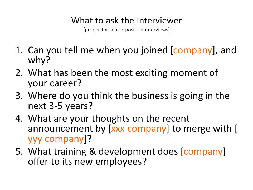 What to ask the Interviewer (proper for senior position interviews) 1.Can you tell me when you joined [company], and why.