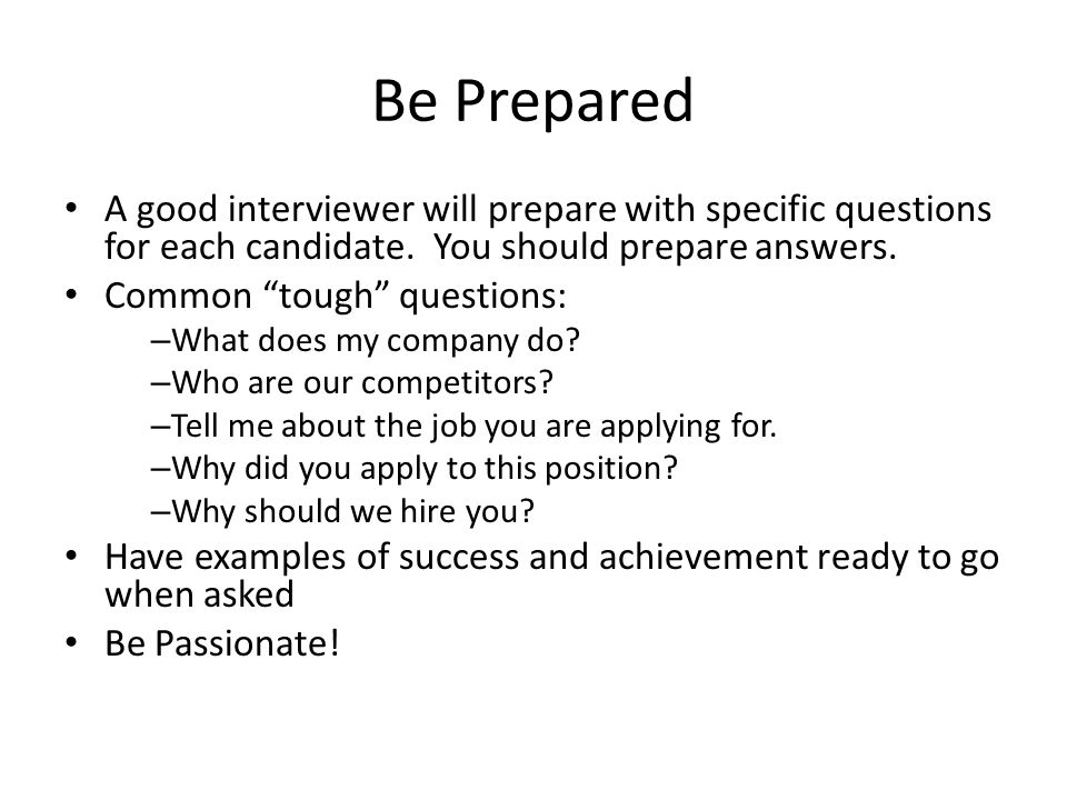 Be Prepared A good interviewer will prepare with specific questions for each candidate.