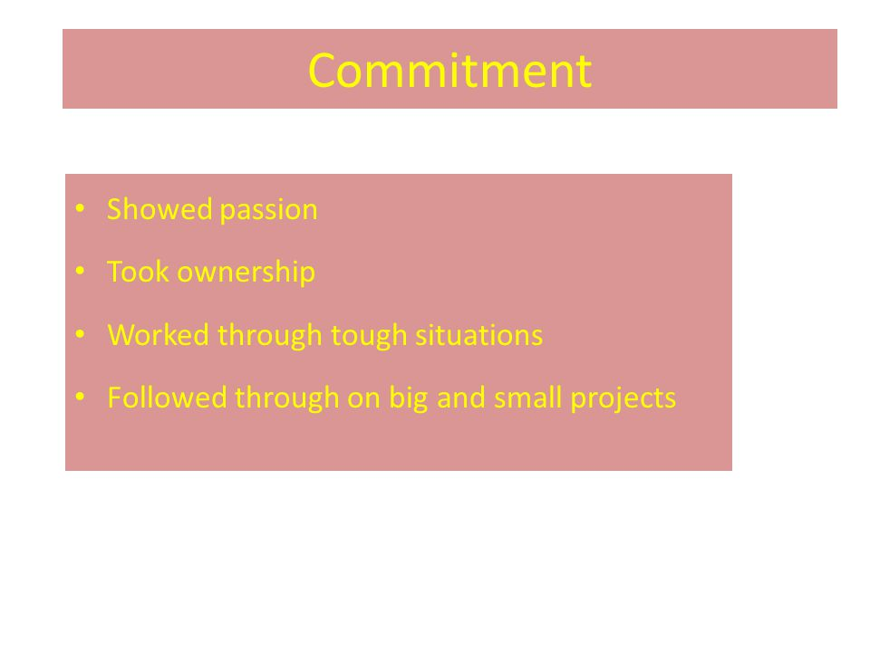 Commitment Showed passion Took ownership Worked through tough situations Followed through on big and small projects