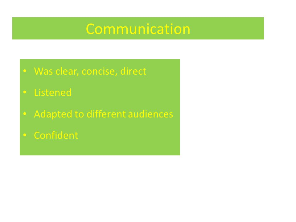 Communication Was clear, concise, direct Listened Adapted to different audiences Confident