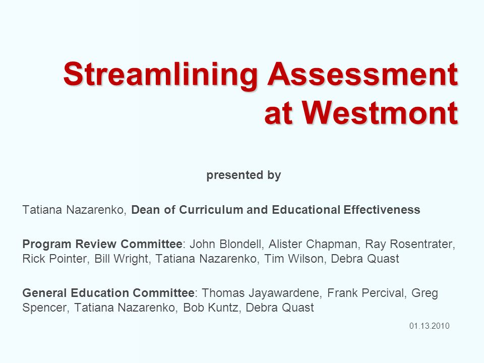 Streamlining Assessment at Westmont presented by Tatiana Nazarenko, Dean of Curriculum and Educational Effectiveness Program Review Committee: John Blondell, Alister Chapman, Ray Rosentrater, Rick Pointer, Bill Wright, Tatiana Nazarenko, Tim Wilson, Debra Quast General Education Committee: Thomas Jayawardene, Frank Percival, Greg Spencer, Tatiana Nazarenko, Bob Kuntz, Debra Quast January 13, 2011