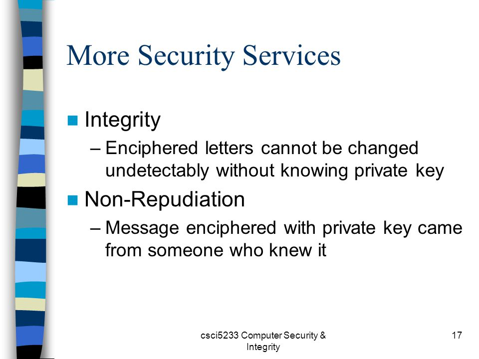 csci5233 Computer Security & Integrity 17 More Security Services Integrity –Enciphered letters cannot be changed undetectably without knowing private key Non-Repudiation –Message enciphered with private key came from someone who knew it