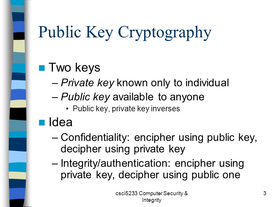 csci5233 Computer Security & Integrity 3 Public Key Cryptography Two keys –Private key known only to individual –Public key available to anyone Public key, private key inverses Idea –Confidentiality: encipher using public key, decipher using private key –Integrity/authentication: encipher using private key, decipher using public one