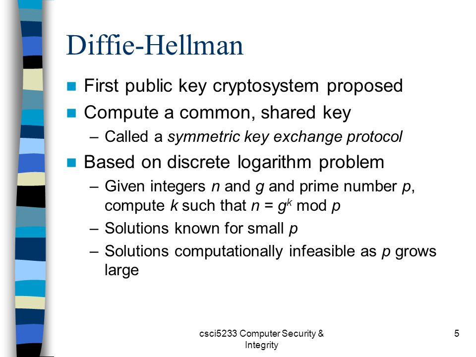 csci5233 Computer Security & Integrity 5 Diffie-Hellman First public key cryptosystem proposed Compute a common, shared key –Called a symmetric key exchange protocol Based on discrete logarithm problem –Given integers n and g and prime number p, compute k such that n = g k mod p –Solutions known for small p –Solutions computationally infeasible as p grows large