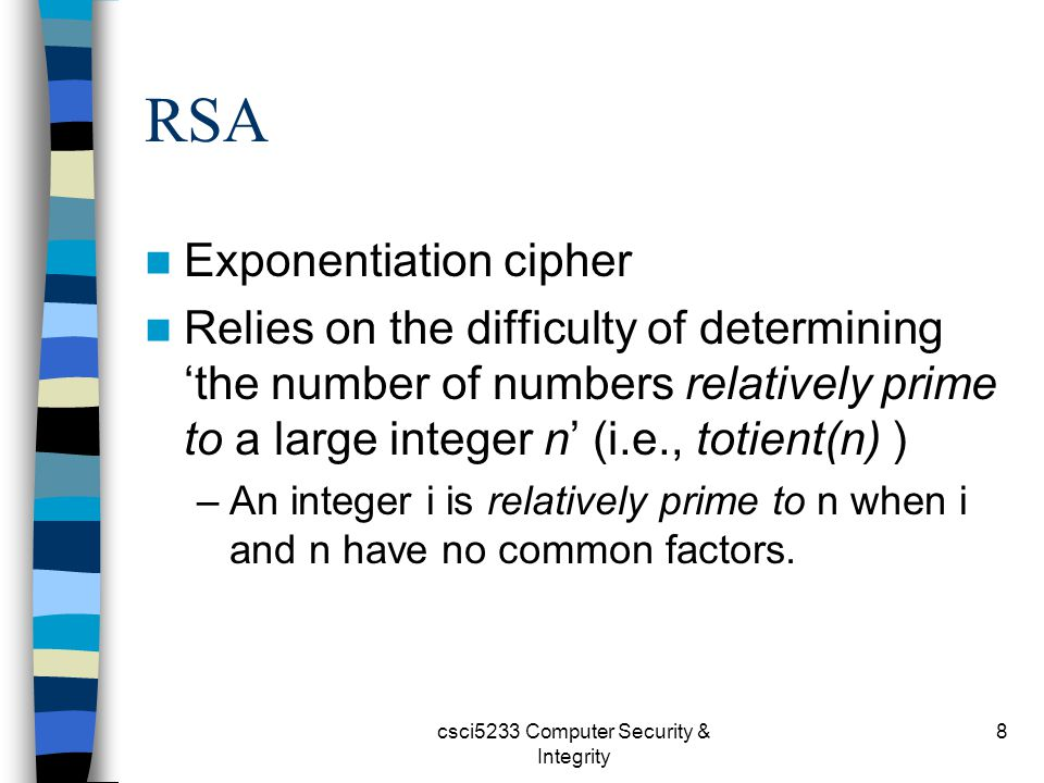 csci5233 Computer Security & Integrity 8 RSA Exponentiation cipher Relies on the difficulty of determining 'the number of numbers relatively prime to a large integer n' (i.e., totient(n) ) –An integer i is relatively prime to n when i and n have no common factors.