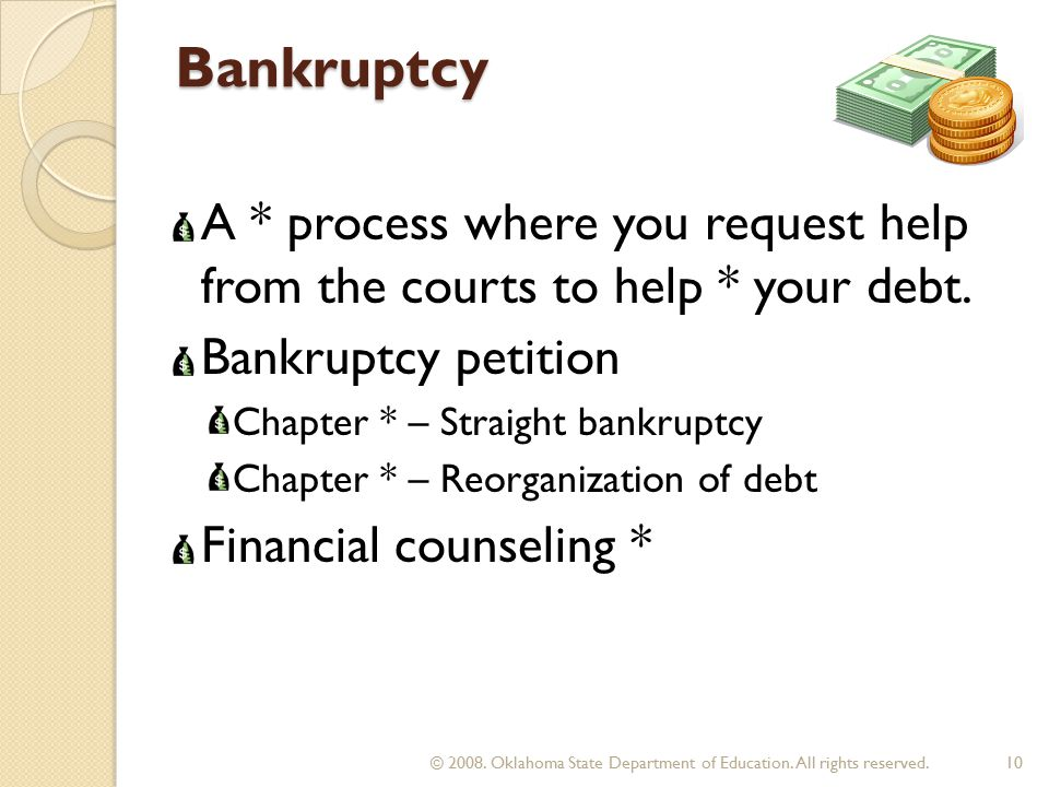 Bankruptcy A * process where you request help from the courts to help * your debt.