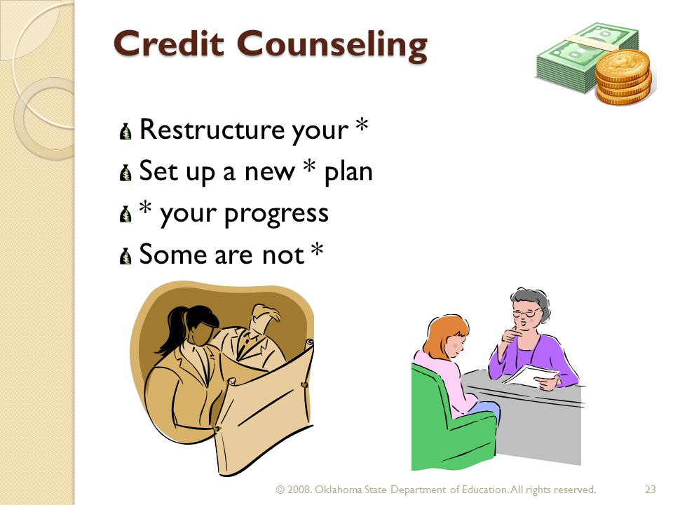 Credit Counseling Restructure your * Set up a new * plan * your progress Some are not * 23 © 2008.