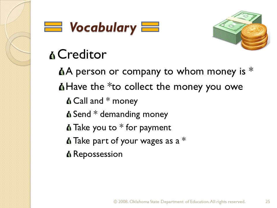 Vocabulary Vocabulary Creditor A person or company to whom money is * Have the *to collect the money you owe Call and * money Send * demanding money Take you to * for payment Take part of your wages as a * Repossession 25 © 2008.
