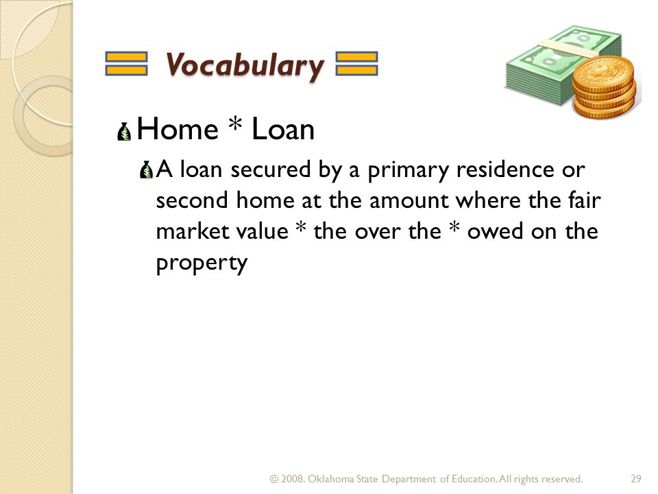 Vocabulary Vocabulary Home * Loan A loan secured by a primary residence or second home at the amount where the fair market value * the over the * owed on the property 29 © 2008.