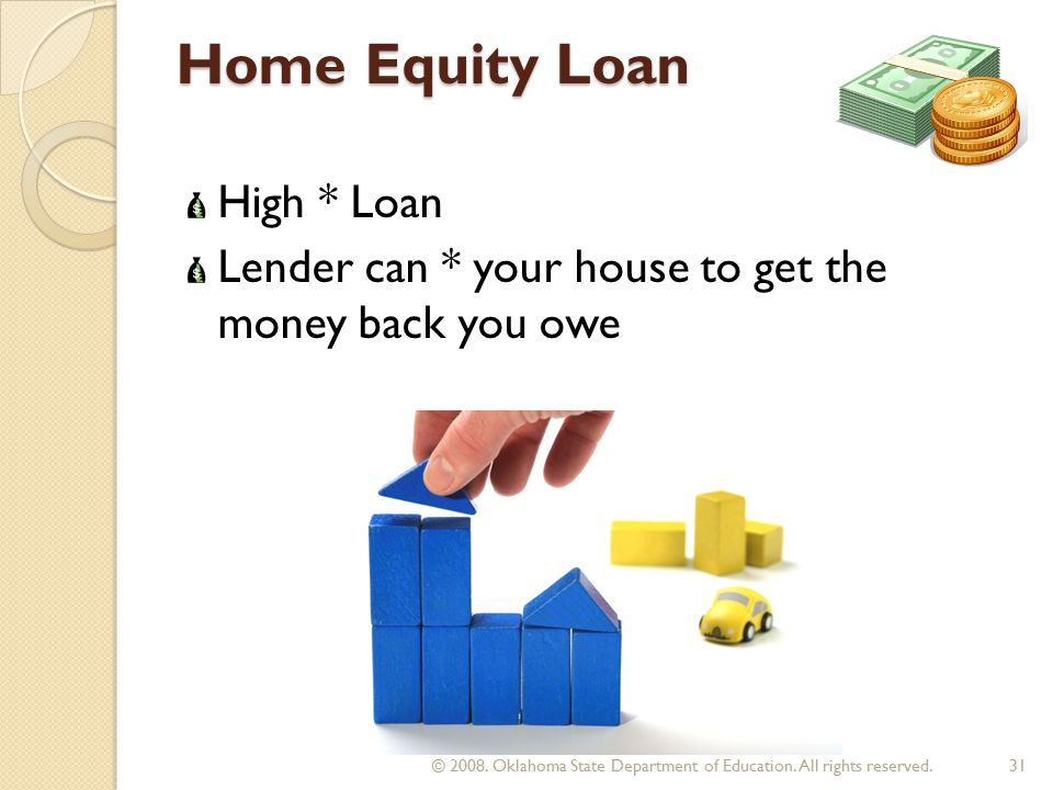 Home Equity Loan High * Loan Lender can * your house to get the money back you owe 31 © 2008.