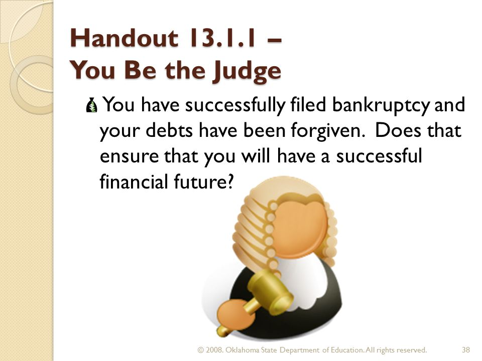 Handout – You Be the Judge You have successfully filed bankruptcy and your debts have been forgiven.