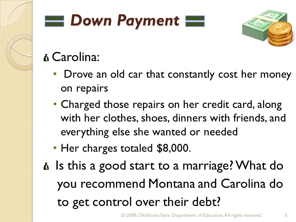 Down Payment Down Payment Carolina: Drove an old car that constantly cost her money on repairs Charged those repairs on her credit card, along with her clothes, shoes, dinners with friends, and everything else she wanted or needed Her charges totaled $8,000.