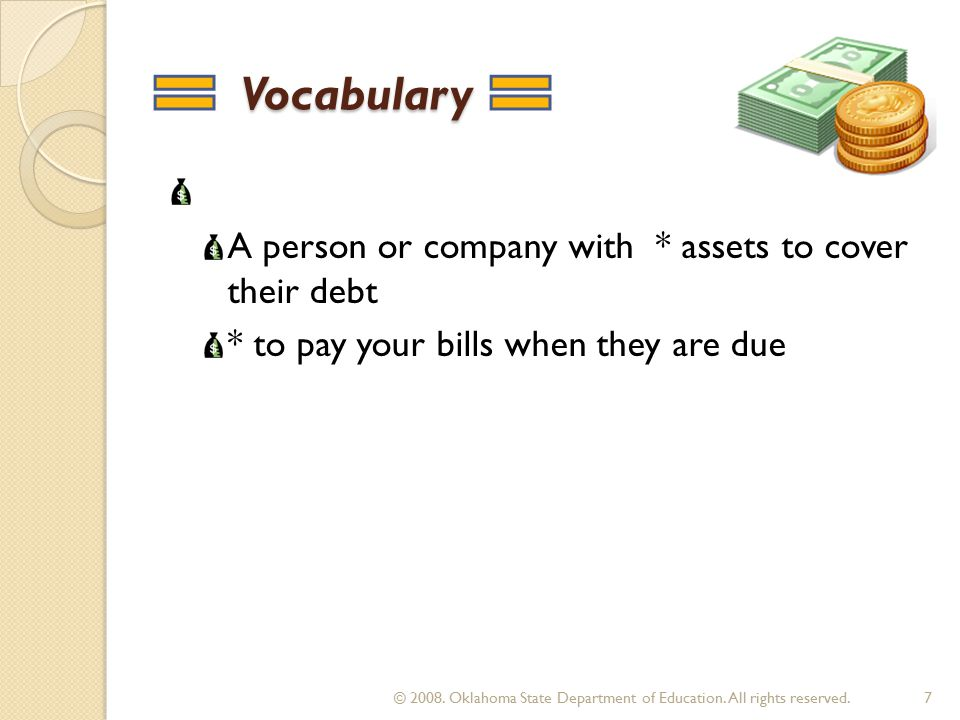 Vocabulary Vocabulary A person or company with * assets to cover their debt * to pay your bills when they are due 7 © 2008.
