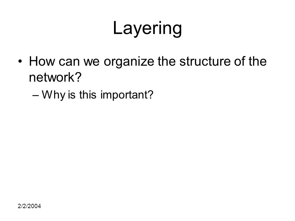 2/2/2004 Layering How can we organize the structure of the network –Why is this important