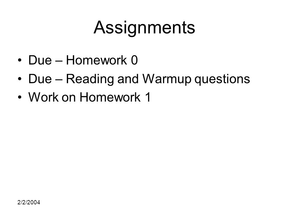 2/2/2004 Assignments Due – Homework 0 Due – Reading and Warmup questions Work on Homework 1
