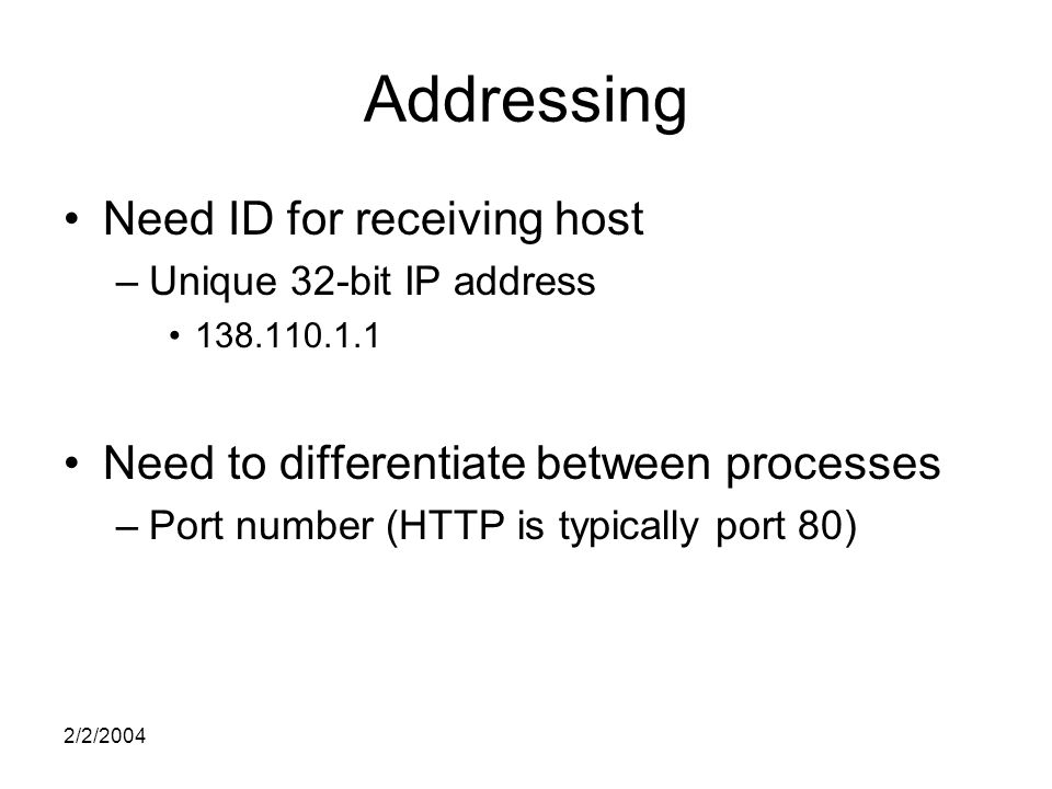 2/2/2004 Addressing Need ID for receiving host –Unique 32-bit IP address Need to differentiate between processes –Port number (HTTP is typically port 80)