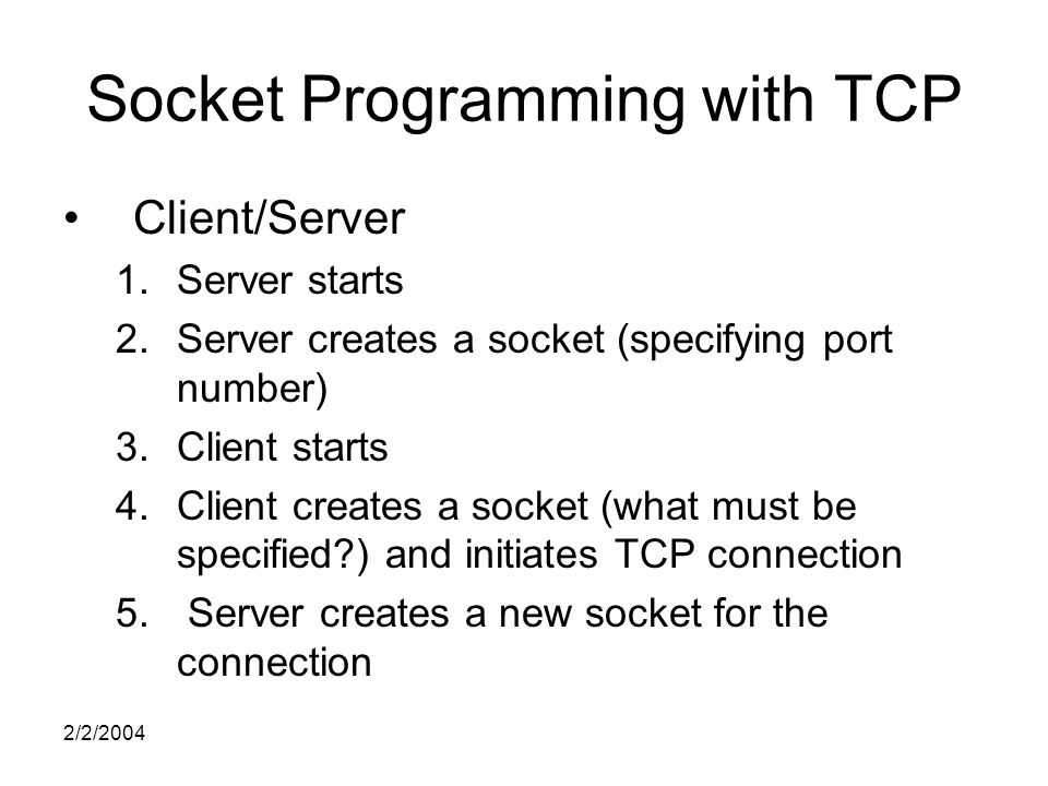 2/2/2004 Socket Programming with TCP Client/Server 1.Server starts 2.Server creates a socket (specifying port number) 3.Client starts 4.Client creates a socket (what must be specified ) and initiates TCP connection 5.