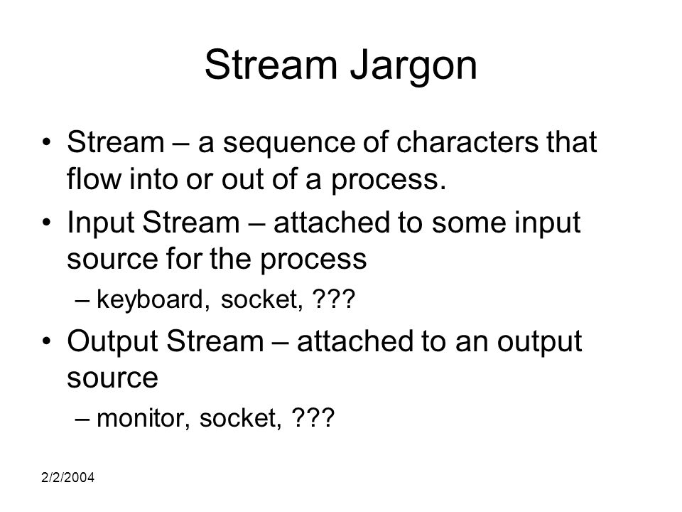 2/2/2004 Stream Jargon Stream – a sequence of characters that flow into or out of a process.