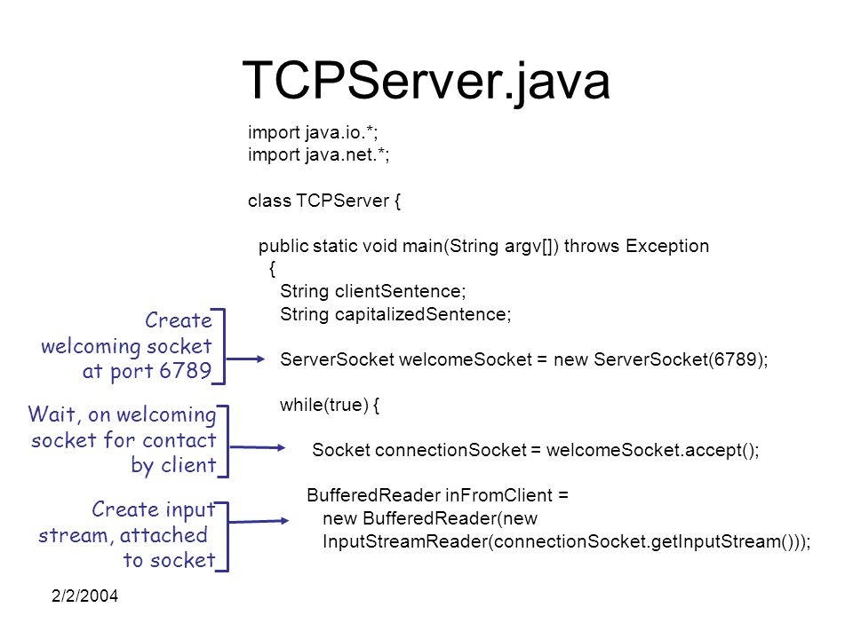 2/2/2004 TCPServer.java import java.io.*; import java.net.*; class TCPServer { public static void main(String argv[]) throws Exception { String clientSentence; String capitalizedSentence; ServerSocket welcomeSocket = new ServerSocket(6789); while(true) { Socket connectionSocket = welcomeSocket.accept(); BufferedReader inFromClient = new BufferedReader(new InputStreamReader(connectionSocket.getInputStream())); Create welcoming socket at port 6789 Wait, on welcoming socket for contact by client Create input stream, attached to socket