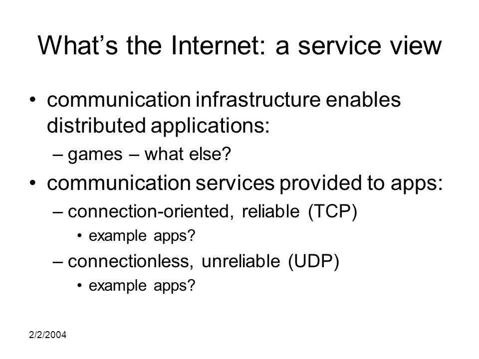 2/2/2004 What's the Internet: a service view communication infrastructure enables distributed applications: –games – what else.