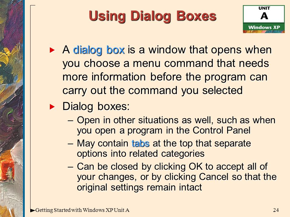 24Getting Started with Windows XP Unit A Using Dialog Boxes  A dialog box is a window that opens when you choose a menu command that needs more information before the program can carry out the command you selected  Dialog boxes: –Open in other situations as well, such as when you open a program in the Control Panel –May contain tabs at the top that separate options into related categories –Can be closed by clicking OK to accept all of your changes, or by clicking Cancel so that the original settings remain intact