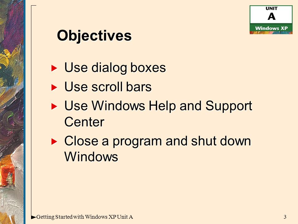 3Getting Started with Windows XP Unit A  Use dialog boxes  Use scroll bars  Use Windows Help and Support Center  Close a program and shut down Windows Objectives